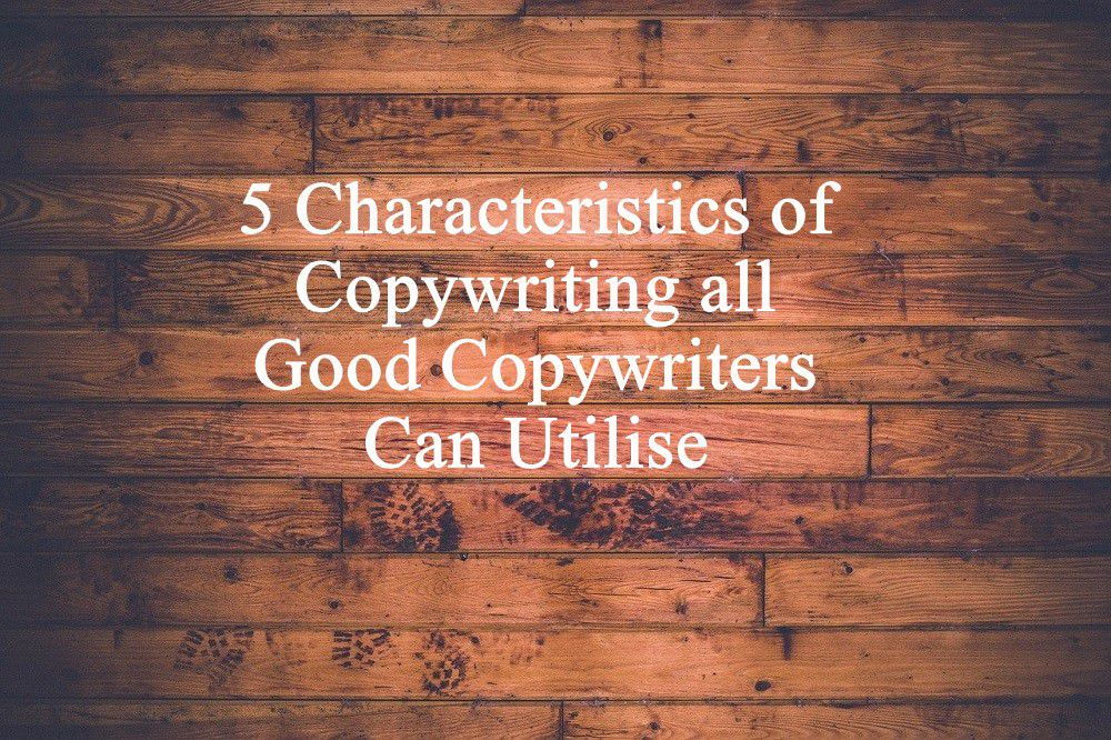 5 Characteristics of Copywriting all Good Copywriters Can Utilise