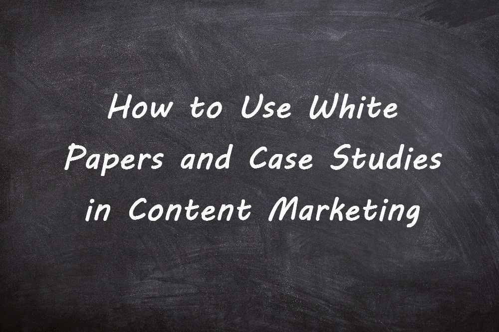 How to Use White Papers and Case Studies in Content Marketing