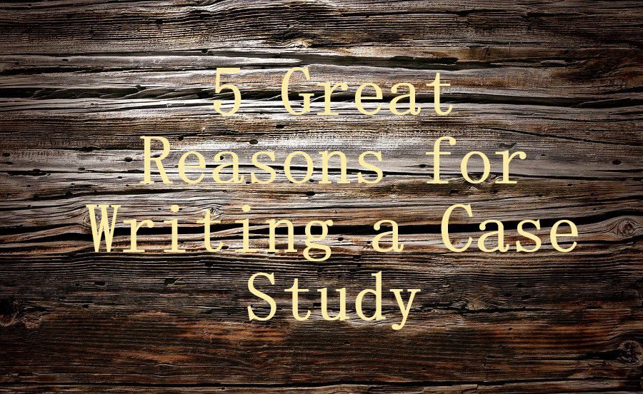 5 Great Reasons for Writing a Case Study