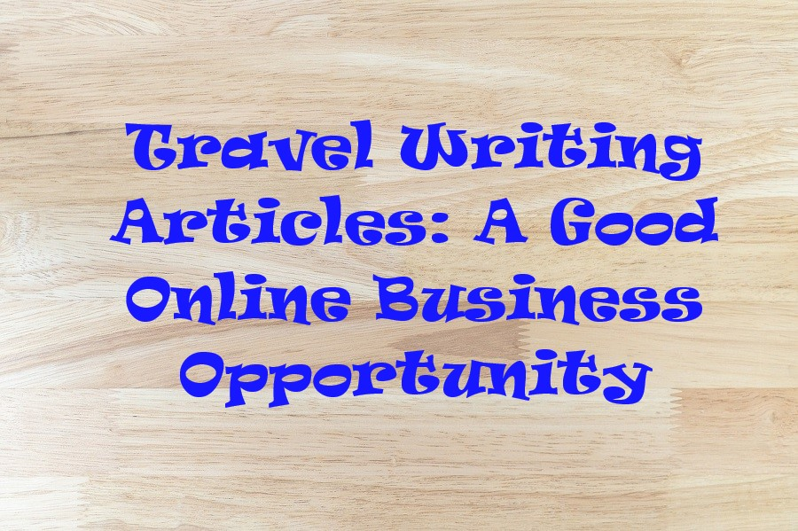 Travel Writing Articles- A Good Online Business Opportunity