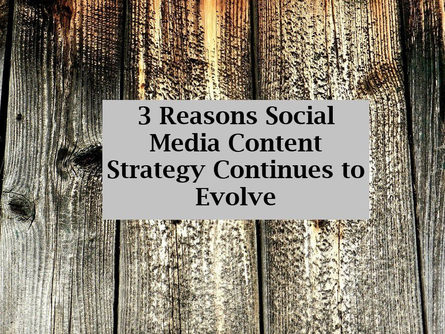 3 Reasons Social Media Content Strategy Continues to Evolve