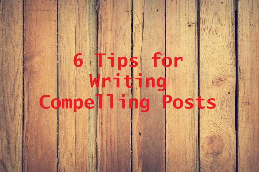 6 Tips for Writing Compelling Posts